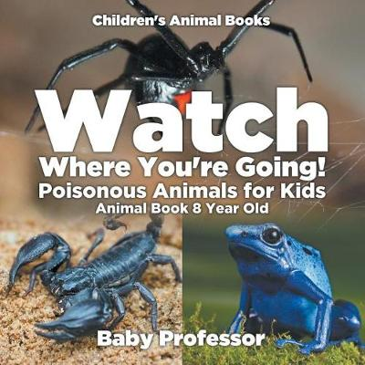 Watch Where You're Going! Poisonous Animals for Kids - Animal Book 8 Year Old - Children's Animal Books (Paperback)