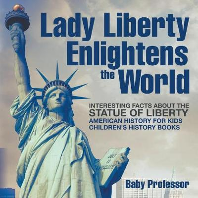 Lady Liberty Enlightens the World: Interesting Facts about the Statue of Liberty - American History for Kids - Children's History Books (Paperback)