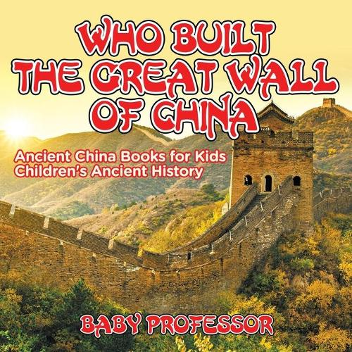 Who Built The Great Wall of China? Ancient China Books for Kids Children's Ancient History (Paperback)