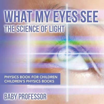 What My Eyes See: The Science of Light - Physics Book for Children - Children's Physics Books (Paperback)
