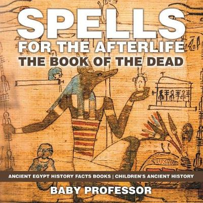 Spells for the Afterlife: The Book of the Dead - Ancient Egypt History Facts Books Children's Ancient History (Paperback)