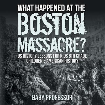 What Happened at the Boston Massacre? US History Lessons for Kids 6th Grade Children's American History (Paperback)