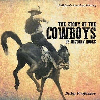 The Story of the Cowboys - US History Books Children's American History (Paperback)