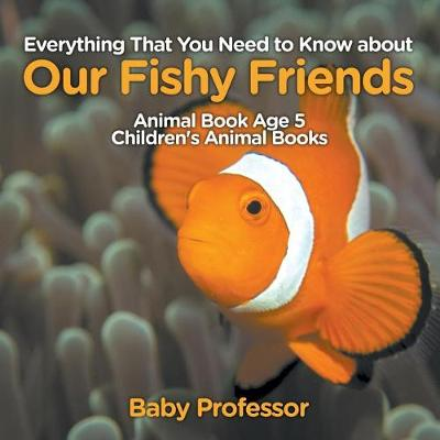 Everything That You Need to Know about Our Fishy Friends - Animal Book Age 5 Children's Animal Books (Paperback)