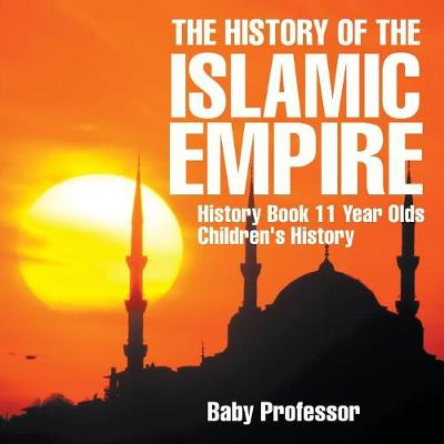 The History of the Islamic Empire - History Book 11 Year Olds - Children's History (Paperback)