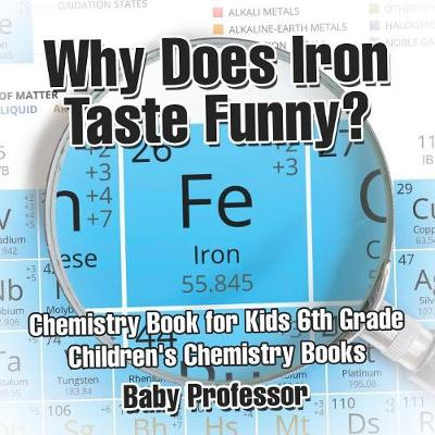Why Does Iron Taste Funny? Chemistry Book for Kids 6th Grade - Children's Chemistry Books (Paperback)