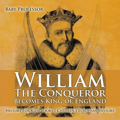 William The Conqueror Becomes King of England - History for Kids Books Chidren's European History (Paperback)