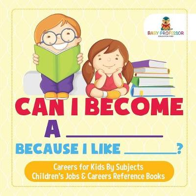Can I Become A _____ Because I Like _____? - Careers for Kids By Subjects - Children's Jobs & Careers Reference Books (Paperback)