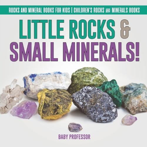 Little Rocks & Small Minerals! - Rocks And Mineral Books for Kids - Children's Rocks & Minerals Books (Paperback)