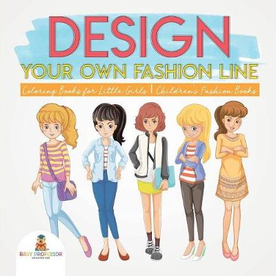 Design Your Own Fashion Line: Coloring Books for Little Girls - Children's Fashion Books (Paperback)