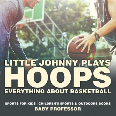 Little Johnny Plays Hoops: Everything about Basketball - Sports for Kids Children's Sports & Outdoors Books (Paperback)