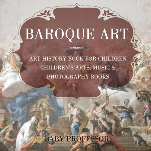Baroque Art - Art History Book for Children Children's Arts, Music & Photography Books (Paperback)