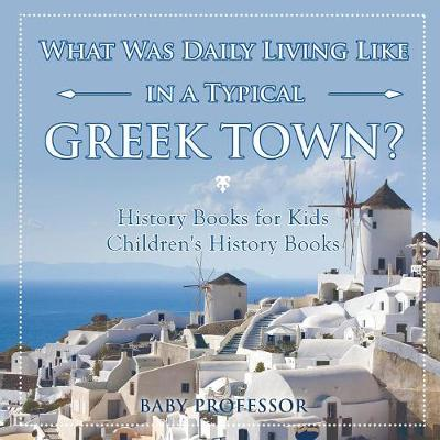 What Was Daily Living Like in a Typical Greek Town? History Books for Kids Children's History Books (Paperback)