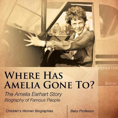 Where Has Amelia Gone To? The Amelia Earhart Story Biography of Famous People Children's Women Biographies (Paperback)