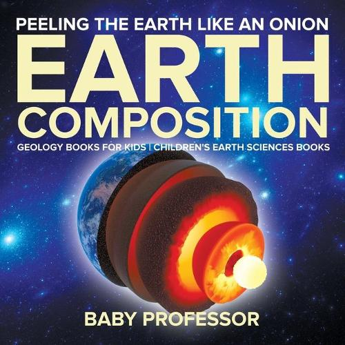 Peeling The Earth Like An Onion: Earth Composition - Geology Books for Kids Children's Earth Sciences Books (Paperback)