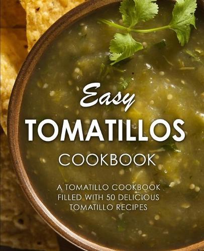 Easy Tomatillos Cookbook: A Tomatillo Cookbook Filled with 50 Delicious Tomatillo Recipes (Paperback)