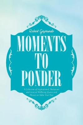 Moments to Ponder: A Collection of Inspirational, Humorous and General Wellbeing Quotes and Phrases to Make Your Day (Paperback)