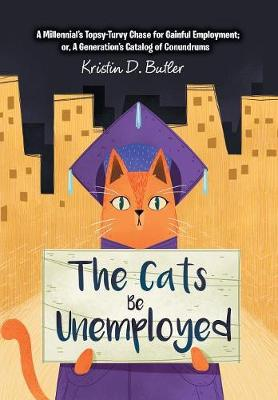 The Cats Be Unemployed: A Millennial's Topsy-Turvy Chase for Gainful Employment; Or, a Generation's Catalog of Conundrums (Hardback)