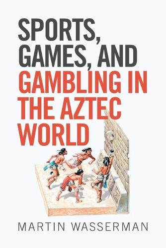 Sports, Games, and Gambling in the Aztec World (Paperback)