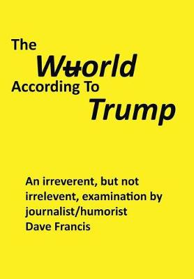 The Wuorld According to Trump: An Irreverent, But Not Irrelevent, Examination by Journalist/Humorist Dave Francis (Hardback)