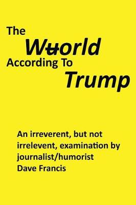 The Wuorld According to Trump: An Irreverent, But Not Irrelevent, Examination by Journalist/Humorist Dave Francis (Paperback)