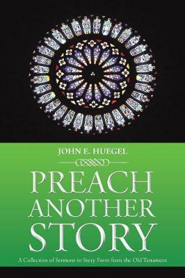Preach Another Story: A Collection of Sermons in Story Form from the Old Testament (Paperback)