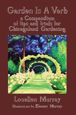 Garden Is a Verb: A Compendium of Tips and Trials for Chicagoland Gardening (Paperback)