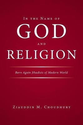 In the Name of God and Religion: Born Again Jihadists of Modern World (Paperback)