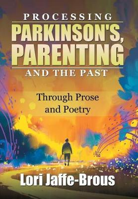 Processing Parkinson's, Parenting and the Past: Through Prose and Poetry (Hardback)