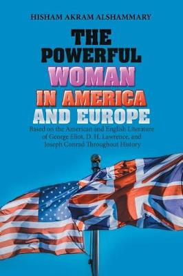 The Powerful Woman in America and Europe: Based on the American and English Literature of George Eliot, D. H. Lawrence, and Joseph Conrad Throughout History (Paperback)