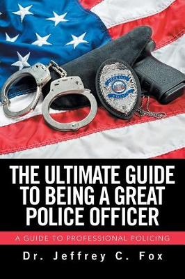 The Ultimate Guide to Being a Great Police Officer: A Guide to Professional Policing (Paperback)