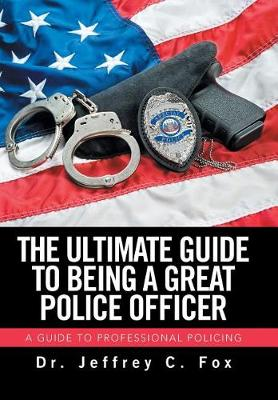The Ultimate Guide to Being a Great Police Officer: A Guide to Professional Policing (Hardback)