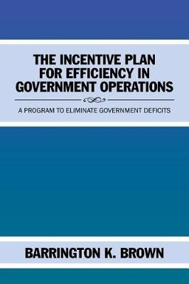 The Incentive Plan for Efficiency in Government Operations: A Program to Eliminate Government Deficits (Paperback)