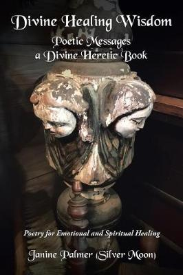 Divine Healing Wisdom-Poetic Messages a Divine Heretic Book: Poetry of Ancient Wisdom and Love for Emotional & Spiritual Healing (Paperback)