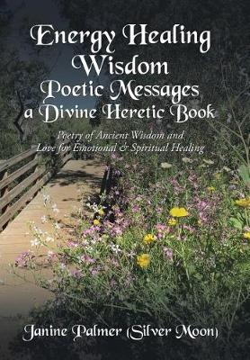 Energy Healing Wisdom-Poetic Messages a Divine Heretic Book: Poetry of Ancient Wisdom and Love for Emotional & Spiritual Healing (Hardback)