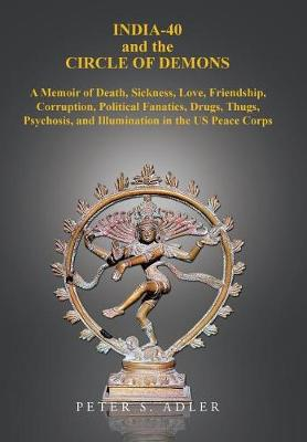 India-40 and the Circle of Demons: A Memoir of Death, Sickness, Love, Friendship, Corruption, Political Fanatics, Drugs, Thugs, Psychosis, and Illumination in the US Peace Corps (Hardback)
