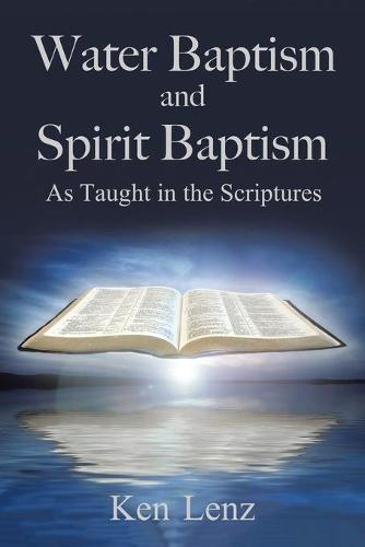Water Baptism and Spirit Baptism: As Taught in the Scriptures (Paperback)