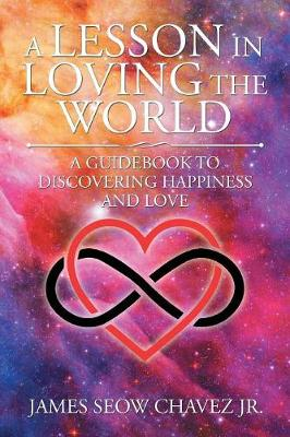 A Lesson in Loving the World: A Guidebook to Discovering Happiness and Love (Paperback)