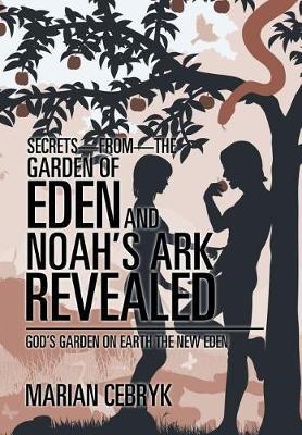 Secrets-from-the Garden of Eden and Noah's Ark Revealed: God's Garden on Earth the New Eden (Hardback)