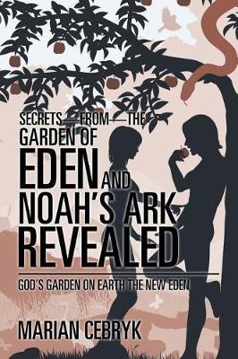 Secrets-from-the Garden of Eden and Noah's Ark Revealed: God's Garden on Earth the New Eden (Paperback)