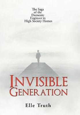Invisible Generation: The Saga of the Domestic Engineer in High Society Homes (Hardback)