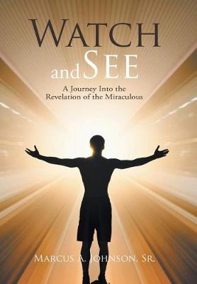 Watch and See: A Journey Into the Revelation of the Miraculous (Hardback)