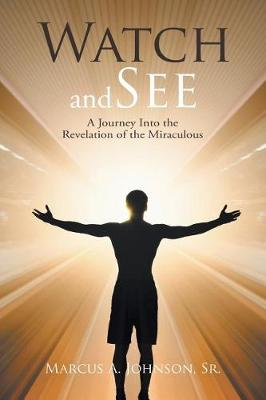 Watch and See: A Journey Into the Revelation of the Miraculous (Paperback)