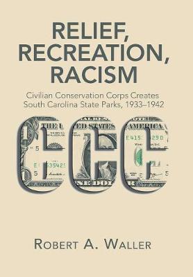 Relief, Recreation, Racism: Civilian Conservation Corps Creates South Carolina State Parks, 1933-1942 (Hardback)