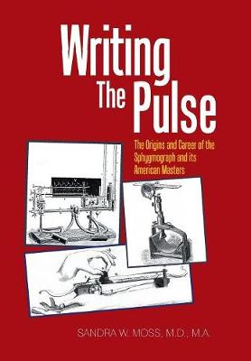 Writing the Pulse: The Origins and Career of the Sphygmograph and Its American Masters (Hardback)