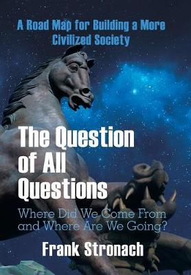 The Question of All Questions: Where Did We Come from and Where Are We Going? What Water Will We Drink and What Air Will We Breathe 200 Years from Now? a Road Map for Building a More Civilized Society (Hardback)