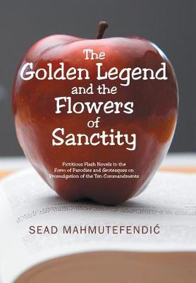 The Golden Legend and the Flowers of Sanctity: Fictitious Flash Novels in the Form of Parodies and Grotesques on Promulgation of the Ten Commandments (Hardback)