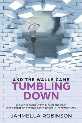And the Walls Came Tumbling Down: 40 Encouragements to Elevate the Mind in the Midst of a Storm, Based on Real-Life Experiences (Paperback)