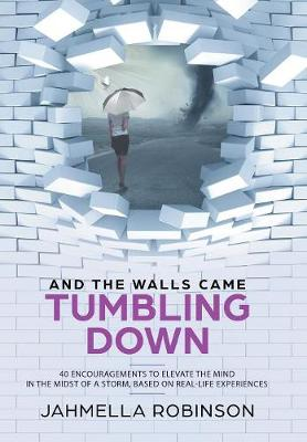 And the Walls Came Tumbling Down: 40 Encouragements to Elevate the Mind in the Midst of a Storm, Based on Real-Life Experiences (Hardback)