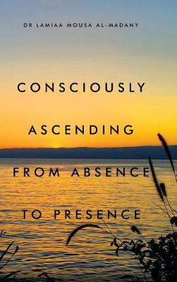 Consciously Ascending from Absence to Presence (Hardback)
